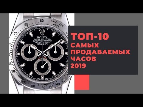 ТОП-10 САМЫХ ПРОДАВАЕМЫХ ШВЕЙЦАРСКИХ ЧАСОВ 2019