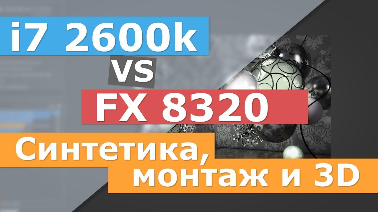 i7 2600 vs 8320/8350 - синтетика, монтаж и 3d