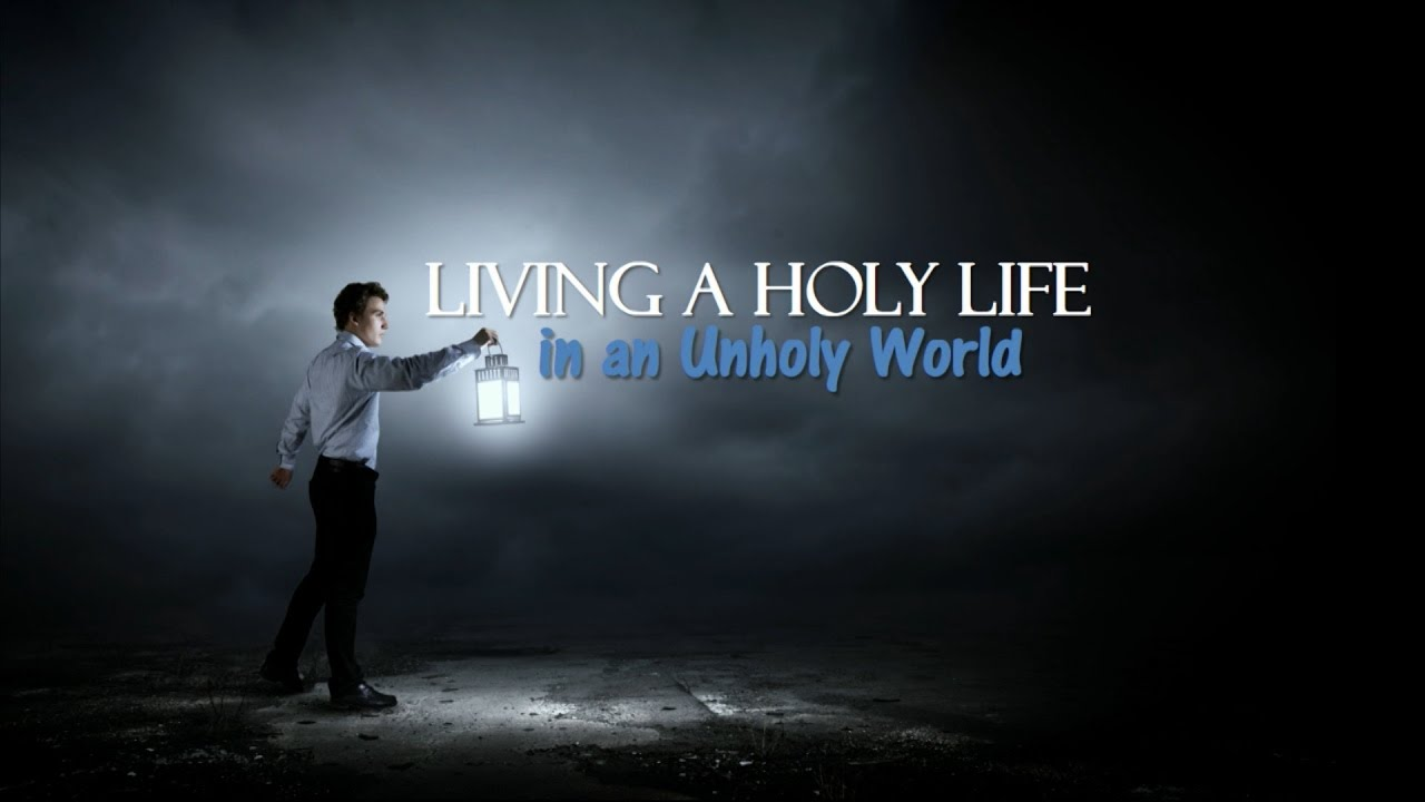 Living A Holy Life In An Unholy World  Youtube