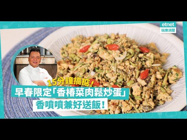 名廚黃亞保食譜:15分鐘搞掂「香椿菜肉鬆炒蛋」,香噴噴味道獨特,好送飯!早春限定!