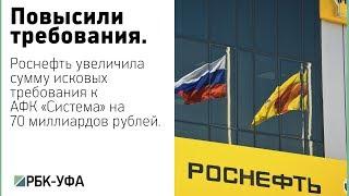 Роснефть увеличила сумму исковых требований к АФК «Система» до 170,6 млрд руб.