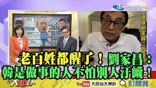 【精彩】老百姓都醒了!劉家昌:韓國瑜是做事的人不怕別人汙衊!