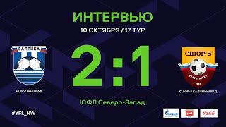 ЦПМФ «Балтика» – СШОР-5 Калининград. 17 тур. Интервью