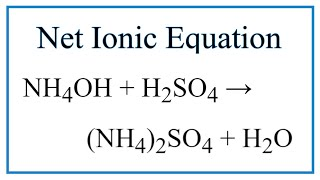 How to Write the Net Ionic Equation for NH4OH + H2SO4 = (NH4)2SO4 + H2O
