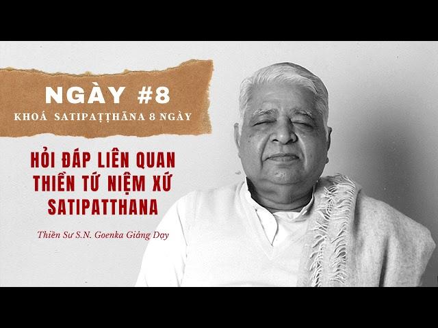 Ngày #8 Khoá Sati: Hỏi Đáp Về Tứ Niệm Xứ Satipatthana – S.N. Goenka - Tứ Niệm Xứ Giảng Giải