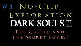 Dark Souls 3: No clip Exploration - The Castle and The Secret Forest [#1]