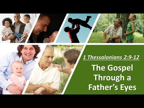 The Gospel Through a Father's Eyes - 1 Thessalonians 2:9-12