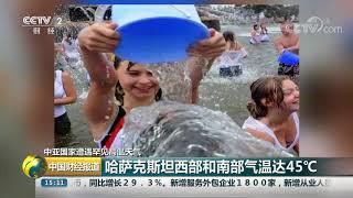 [中国财经报道]中亚国家遭遇罕见高温天气 哈萨克斯坦西部和南部气温达45ºC| CCTV财经