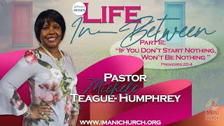 Pastor: Rev. Michele Teague-Humphrey | Life In Between: Part 3:  If You Don't Start Nothing , Won...