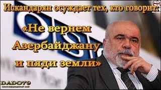 Искандарян осуждает тех, кто говорит: «Не вернем Азербайджану и пяди земли»