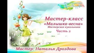 Бесплатный мастер-класс «Малышка-весна», кукольная мастерская. Часть 2. Наталья Дроздова.
