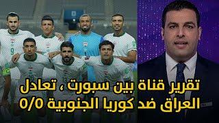 تقرير قناة بين سبورت الاخبارية ، تعادل المنتخب العراقي ضد المنتخب الكوري الجنوبي بنتيجة 0/0 🇮🇶🔥🦁