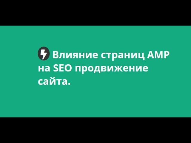 Влияние AMP на SEO продвижение сайта. Как ускорить загрузку мобильных страниц