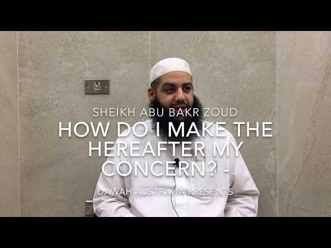 How do I make the Hereafter my concern ? - Sheikh Abu Bakr Z