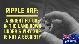 XRP: A bright future in the land down under & why XRP is not a Security
