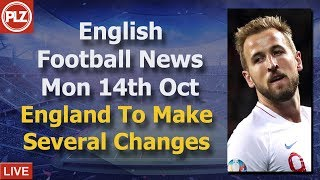 England To Make Several Changes - Monday 14th October - PLZ English Football News