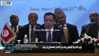 مصر العربية | وزير الخارجية التونسي يحذر من التدخل العسكري في ليبيا