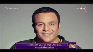 مساء dmc - خروج محمد فؤاد من إحدى المستشفيات بعد تعرضه لأزمة صحية