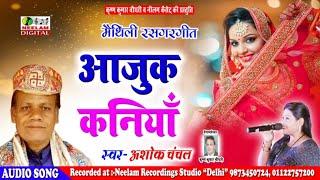 मैथिली रसगर गीत || आजुक कनियाँ || Ashok Chanchal || Aajuk Kaniya || Neelam Maithili