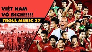 TROLL MUSIC 37: VIỆT NAM VÔ ĐỊCH!!!!! - NHẠC CHẾ AFF CUP 2018