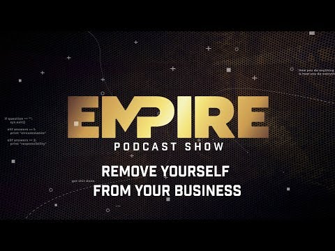 Remove Yourself From Your Business | Empire Podcast Show