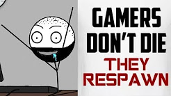 Gamers don't die , They Respawn !!