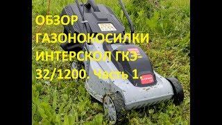 Обзор электрической газонокосилки Интерскол ГКЭ-32/1200. Часть 1.