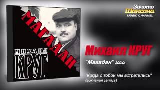 Михаил Круг – Когда с тобой мы встретились