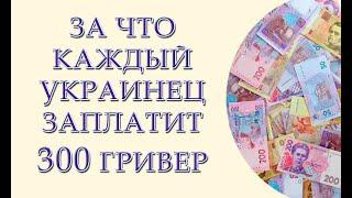За что каждый украинец заплатит 300 гривен