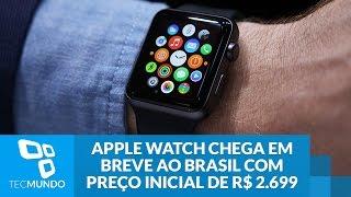 Apple Watch chega em breve ao Brasil com preço inicial de R$ 2.699