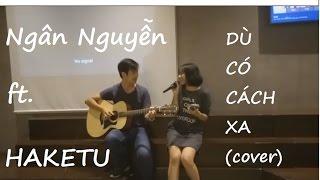 Dù có cách xa (COVER) - Ngân Nguyễn ft Haketu