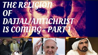THE RELIGION OF DAJJAL/ANTICHRIST IS ARRIVING - PART 1