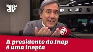 A presidente do Inep é uma inepta | Marco Antonio Villa