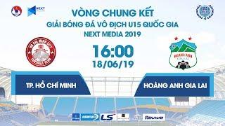 TP. HỒ CHÍ MINH - HOÀNG ANH GIA LAI | VCK U15 QUỐC GIA - NEXT MEDIA 2019  | NEXT SPORTS