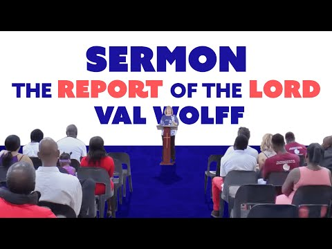 Sermon:  The Report of the Lord!  Val Wolff