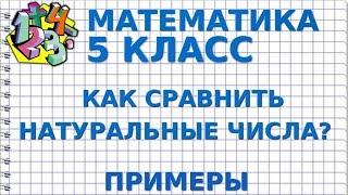 МАТЕМАТИКА 5 класс. КАК СРАВНИТЬ НАТУРАЛЬНЫЕ ЧИСЛА? Примеры