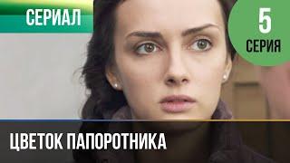 ▶️ Цветок папоротника 5 серия | Сериал / 2014 / Мелодрама