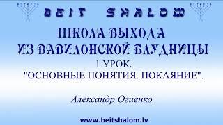 1 УРОК «ОСНОВНЫЕ ПОНЯТИЯ. ПОКАЯНИЕ» ШКОЛА ВЫХОДА ИЗ ВАВИЛОНСКОЙ БЛУДНИЦЫ ~ А.ОГИЕНКО. BEIT SHALOM