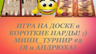 ИГРА НА ДОСКЕ в КОРОТКИЕ НАРДЫ! ;) МИНИ_ТУРНИР #2 (Я и АНДРЮХА)
