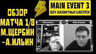 Main Event&3. Шоу шахматных блогеров. ОБЗОР МАТЧА IM Матвей Щербин - GM Артем Ильин (1/8)