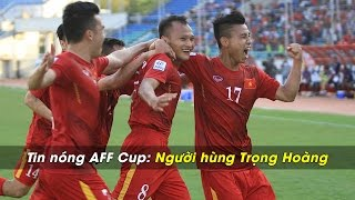 Tin nóng AFF Cup | Số 2: Người hùng Trọng Hoàng thoát xác