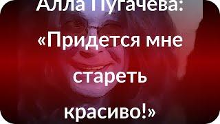 Алла Пугачева: «Придется мне стареть красиво!»
