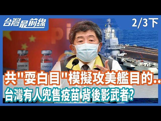 """共軍""""耍白目""""模擬攻美艦目的...  台灣有人兜售疫苗 背後影武者?【台灣最前線】2021.02.03(下)"""