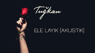 Tuğkan - Ele Layık (Akustik) [Official Lyric Video]