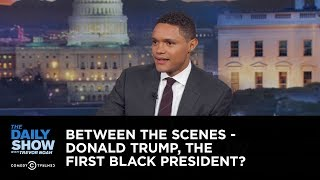 Donald Trump, the First Black President? - Between the Scenes: The Daily Show - Uncensored