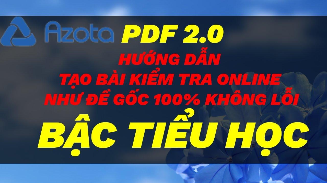 [AZOTA PDF 2.0] HƯỚNG DẪN TẠO BÀI KIỂM TRA ONLINE BẰNG AZOTA PDF 2.0 NHƯ ĐỀ GỐC 100% – BẬC TIỂU HỌC