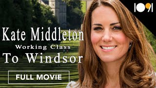 Kate Middleton: Working Class to Windsor (FULL MOVIE)