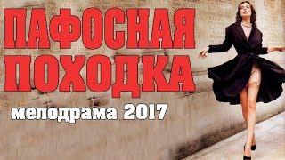 шикарная мелодрама ПАФОСНАЯ ПОХОДКА 2017   фильм про любовь новинка