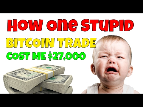 How I Lost $27,000 on a Single STUPID Bitcoin Trade