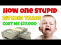 How I Lost $27,000 on a Single STUPID Bitcoin Trade